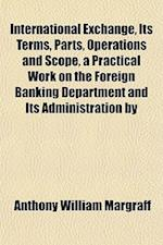 International Exchange, Its Terms, Parts, Operations and Scope, a Practical Work on the Foreign Banking Department and Its Administration by af Anthony William Margraff