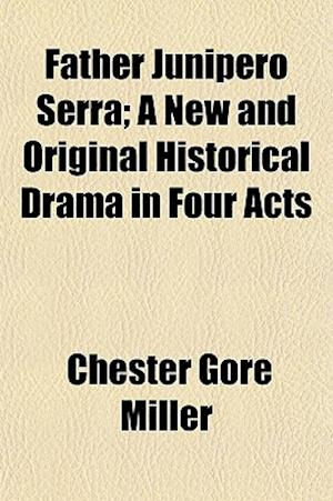Father Junipero Serra; A New and Original Historical Drama in Four Acts af Chester Gore Miller