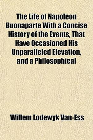 The Life of Napoleon Buonaparte with a Concise History of the Events, That Have Occasioned His Unparalleled Elevation, and a Philosophical af Willem Lodewyk Van-Ess