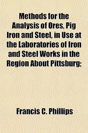 Methods for the Analysis of Ores, Pig Iron and Steel, in Use at the Laboratories of Iron and Steel Works in the Region about Pittsburg; af Francis C. Phillips