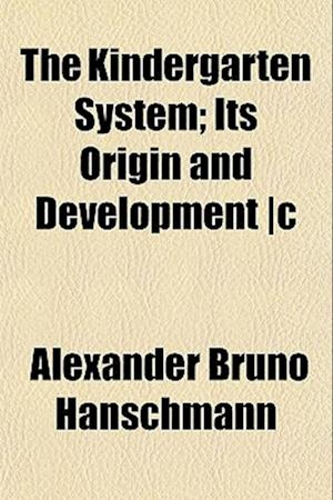 The Kindergarten System; Its Origin and Development -C af Alexander Bruno Hanschmann