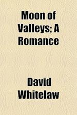 Moon of Valleys; A Romance af David Whitelaw