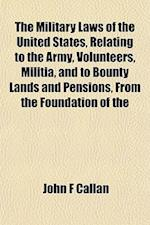 The Military Laws of the United States, Relating to the Army, Volunteers, Militia, and to Bounty Lands and Pensions, from the Foundation of the af John F. Callan