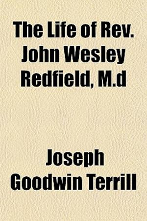 The Life of REV. John Wesley Redfield, M.D af Joseph Goodwin Terrill