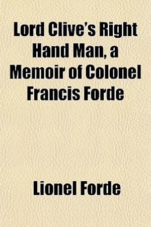 Lord Clive's Right Hand Man, a Memoir of Colonel Francis Forde af Lionel Forde