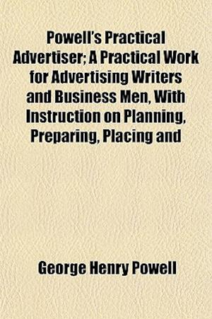 Powell's Practical Advertiser; A Practical Work for Advertising Writers and Business Men, with Instruction on Planning, Preparing, Placing and af George Henry Powell