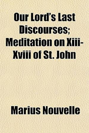 Our Lord's Last Discourses; Meditation on XIII-XVIII of St. John af Marius Nouvelle