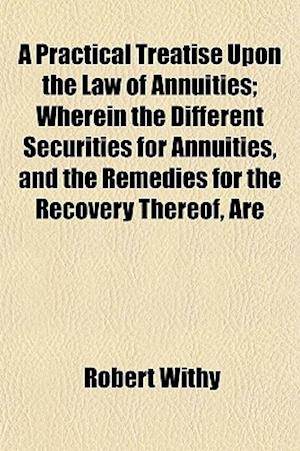 A Practical Treatise Upon the Law of Annuities; Wherein the Different Securities for Annuities, and the Remedies for the Recovery Thereof, Are af Robert Withy