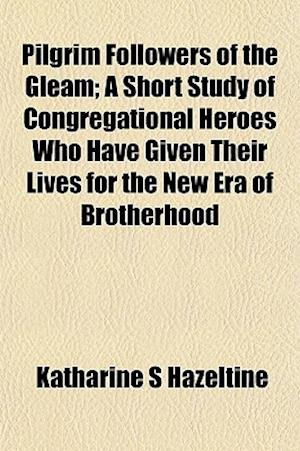 Pilgrim Followers of the Gleam; A Short Study of Congregational Heroes Who Have Given Their Lives for the New Era of Brotherhood af Katharine S. Hazeltine