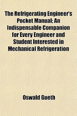 The Refrigerating Engineer's Pocket Manual; An Indispensable Companion for Every Engineer and Student Interested in Mechanical Refrigeration af Oswald Gueth