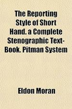 The Reporting Style of Short Hand. a Complete Stenographic Text-Book. Pitman System af Eldon Moran