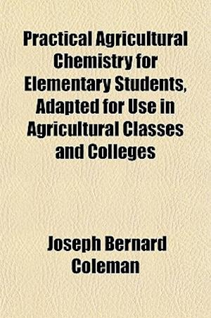 Practical Agricultural Chemistry for Elementary Students, Adapted for Use in Agricultural Classes and Colleges af Joseph Bernard Coleman