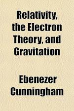 Relativity, the Electron Theory and Gravitation af Ebenezer Cunningham