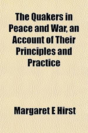 The Quakers in Peace and War, an Account of Their Principles and Practice af Margaret E. Hirst