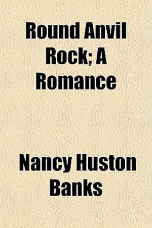 Round Anvil Rock; A Romance af Nancy Huston Banks