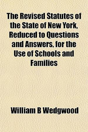 The Revised Statutes of the State of New York, Reduced to Questions and Answers, for the Use of Schools and Families af William B. Wedgwood