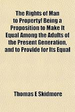 The Rights of Man to Property! Being a Proposition to Make It Equal Among the Adults of the Present Generation, and to Provide for Its Equal af Thomas E. Skidmore