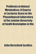 Problems in Animal Metabolism; A Course of Lectures Given in the Physiological Laboratory of the London University at South Kensington in the af John Beresford Leathes