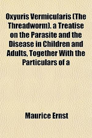 Oxyuris Vermicularis (the Threadworm). a Treatise on the Parasite and the Disease in Children and Adults, Together with the Particulars of a af Maurice Ernst