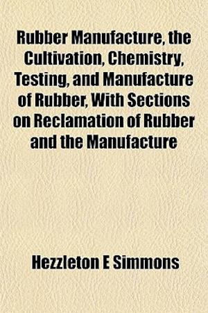 Rubber Manufacture, the Cultivation, Chemistry, Testing, and Manufacture of Rubber, with Sections on Reclamation of Rubber and the Manufacture af Hezzleton E. Simmons
