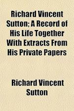 Richard Vincent Sutton; A Record of His Life Together with Extracts from His Private Papers af Richard Vincent Sutton