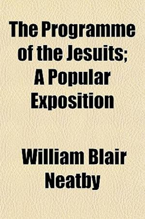 The Programme of the Jesuits; A Popular Exposition af William Blair Neatby