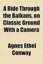 A Ride Through the Balkans, on Classic Ground with a Camera af Agnes Ethel Conway