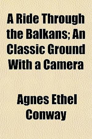 A Ride Through the Balkans; An Classic Ground with a Camera af Agnes Ethel Conway