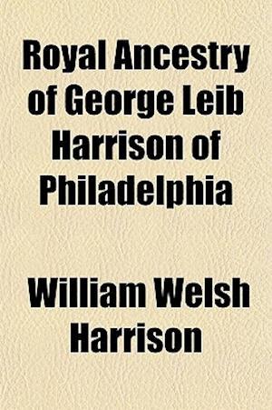 Royal Ancestry of George Leib Harrison of Philadelphia af William Welsh Harrison