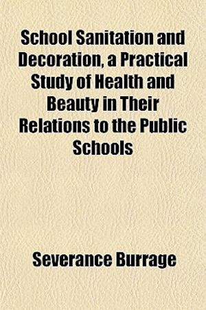 School Sanitation and Decoration, a Practical Study of Health and Beauty in Their Relations to the Public Schools af Severance Burrage