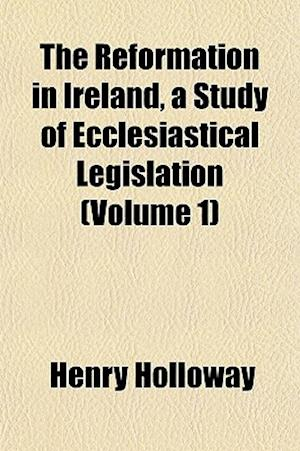 The Reformation in Ireland, a Study of Ecclesiastical Legislation (Volume 1) af Henry Holloway