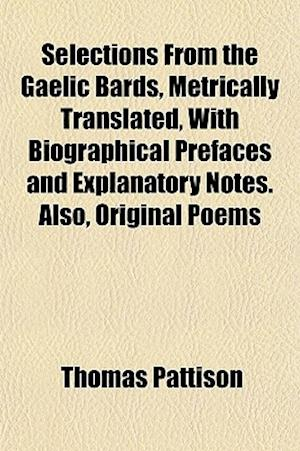 Selections from the Gaelic Bards, Metrically Translated, with Biographical Prefaces and Explanatory Notes. Also, Original Poems af Thomas Pattison