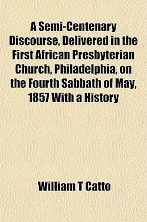A Semi-Centenary Discourse, Delivered in the First African Presbyterian Church, Philadelphia, on the Fourth Sabbath of May, 1857 with a History af William T. Catto