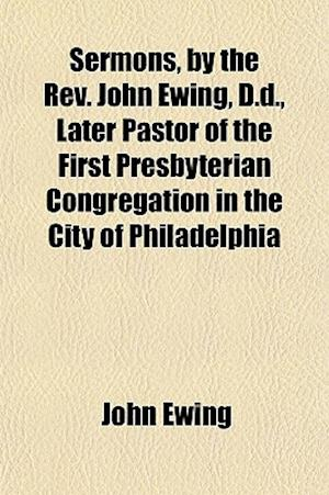 Sermons, by the REV. John Ewing, D.D., Later Pastor of the First Presbyterian Congregation in the City of Philadelphia af John Ewing