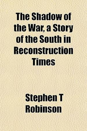 The Shadow of the War, a Story of the South in Reconstruction Times af Stephen T. Robinson