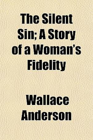 The Silent Sin; A Story of a Woman's Fidelity af Wallace Anderson
