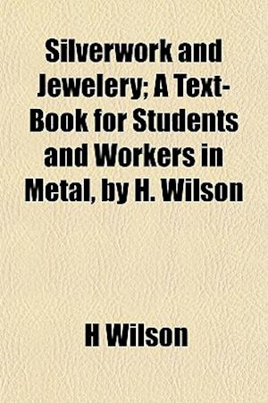Silverwork and Jewelery; A Text-Book for Students and Workers in Metal, by H. Wilson af H. Wilson