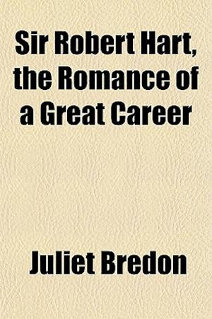 Sir Robert Hart, the Romance of a Great Career af Juliet Bredon