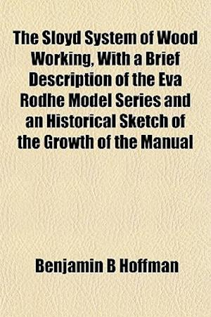 The Sloyd System of Wood Working, with a Brief Description of the Eva Rodhe Model Series and an Historical Sketch of the Growth of the Manual af Benjamin B. Hoffman