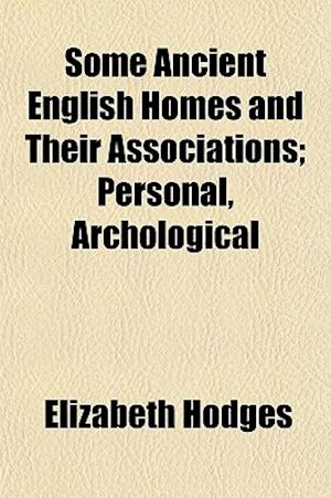 Some Ancient English Homes and Their Associations; Personal, Archological af Elizabeth Hodges