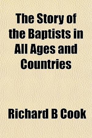 The Story of the Baptists in All Ages and Countries af Richard B. Cook