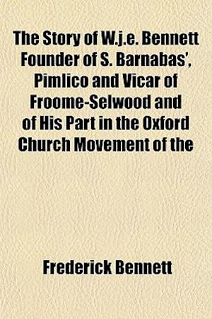 The Story of W.J.E. Bennett Founder of S. Barnabas', Pimlico and Vicar of Froome-Selwood and of His Part in the Oxford Church Movement of the af Frederick Bennett