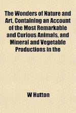 The Wonders of Nature and Art, Containing an Account of the Most Remarkable and Curious Animals, and Mineral and Vegetable Productions in the af W. Hutton