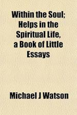 Within the Soul; Helps in the Spiritual Life, a Book of Little Essays af Michael J. Watson