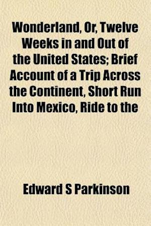 Wonderland, Or, Twelve Weeks in and Out of the United States; Brief Account of a Trip Across the Continent, Short Run Into Mexico, Ride to the af Edward S. Parkinson