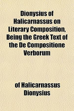 Dionysius of Halicarnassus on Literary Composition, Being the Greek Text of the de Compositione Verborum af Of Halicarnassus Dionysius