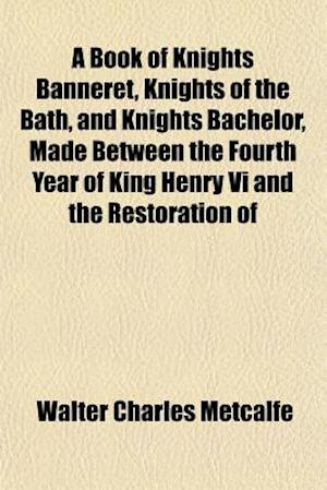 A Book of Knights Banneret, Knights of the Bath, and Knights Bachelor, Made Between the Fourth Year of King Henry VI and the Restoration of af Walter Charles Metcalfe