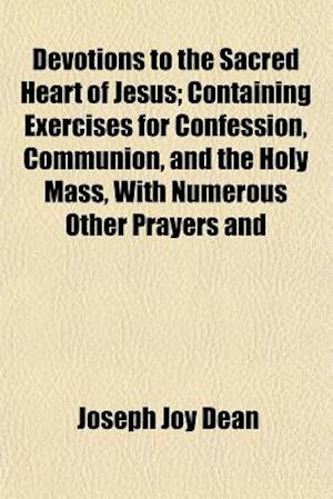 Devotions to the Sacred Heart of Jesus; Containing Exercises for Confession, Communion, and the Holy Mass, with Numerous Other Prayers and af Joseph Joy Dean