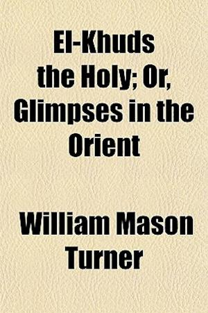 El-Khuds the Holy; Or, Glimpses in the Orient af William Mason Turner