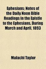 Ephesians; Notes of the Daily Noon Bible Readings in the Epistle to the Ephesians, During March and April, 1893 af Malachi Taylor